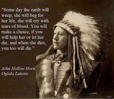 """Someday the earth will weep, she will beg for her life, she will cry with tears of blood. You will make a choice, if you will help her or let her die, and when she dies, you too will die."" John Hollow Horn of the Oglala Lakota tribe (1932)."